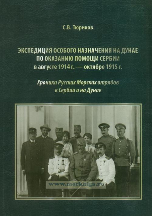 Экспедиция особого назначения на Дунае по оказанию помощи Сербии в августе 1914 г. - октябре 1915 г. Хроники Русских Морских отрядов в Сербии и на Дунае