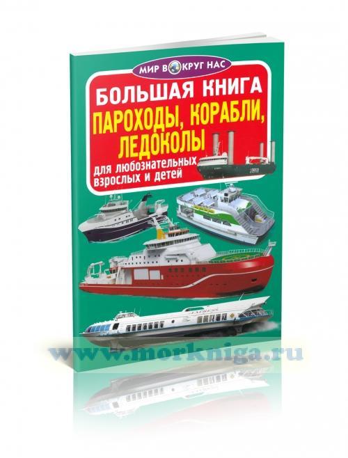 Большая книга. Пароходы, корабли, ледоколы (для любознательных взрослых и детей)