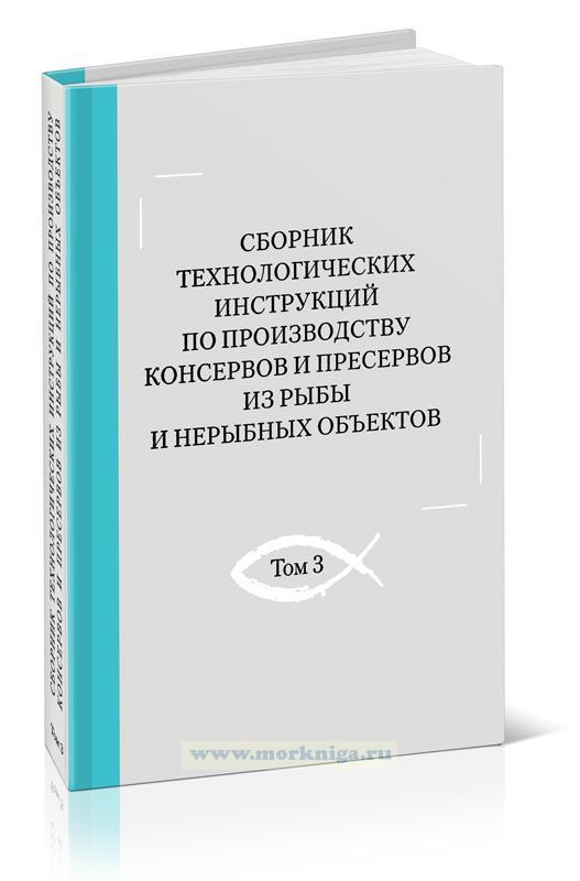 Сборник технологических инструкций по производству консервов и пресервов из рыбы и нерыбных объектов. В 3-х томах
