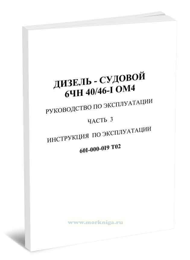 Дизель судовой 6ЧН 40/46-1 ОМ4. Руководство по эксплуатации. Часть 3. Инструкция по эксплуатации 601-000-019 Т02