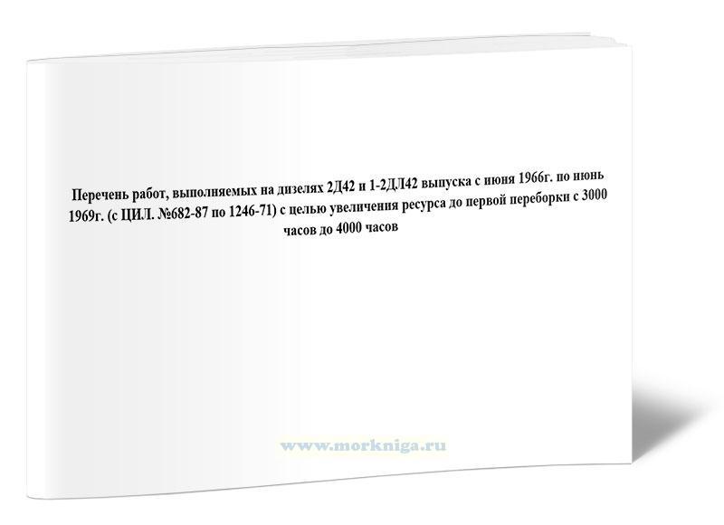Перечень работ, выполняемых на дизелях 2Д42 и 1-2ДЛ42 выпуска с июня 1966г. по июнь 1969г. (с цил. №682-87 по 1246-71) с целью увеличения ресурса до первой переборки с 3000 часов до 4000 часов