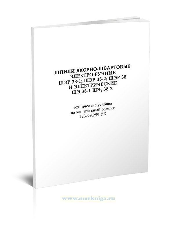 Шпили якорно-швартовные электроручные ШЭР 38-1, ШЭР 38-2, ШЭР 38 и электрические ШЭ 38-1, ШЭ 38-2. Технические условия  на капитальный ремонт 223-99.299 УК