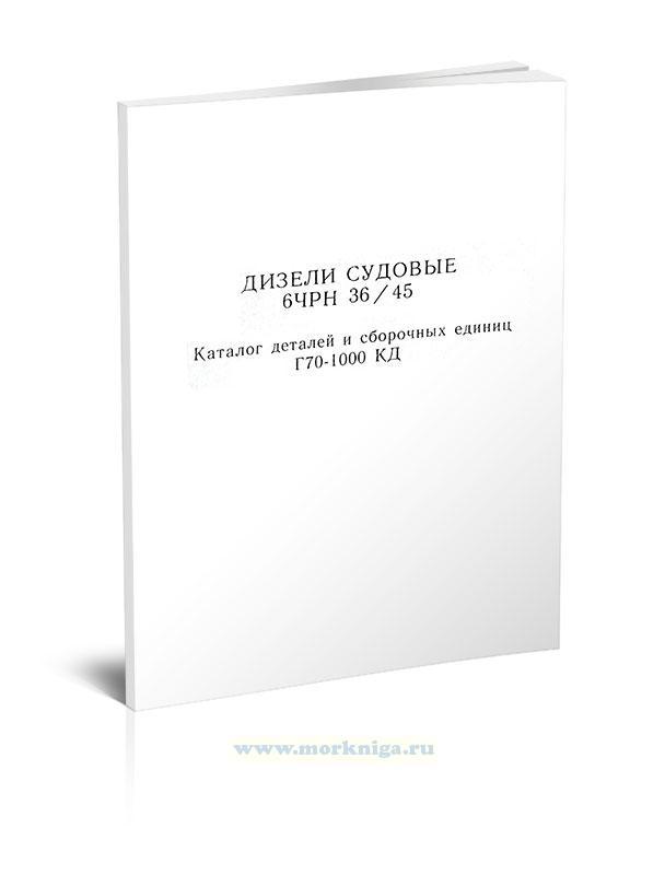 Дизели судовые 6ЧРН 36/45. Каталог деталей и сборочных единиц Г70-1000 КД