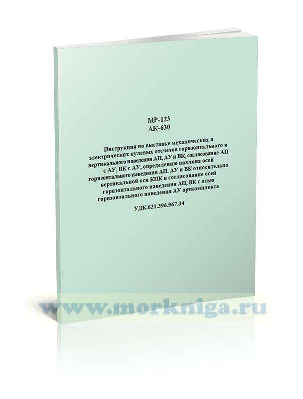 МР-123. АК-630. Инструкция по выставке механических и электрических нулевых отсчетов горизонтального и вертикального наведения АП, АУ и ВК, согласование АП с АУ, ВК с АУ, определению наклона осей горизонтального наведения АП, АУ и ВК относительно вертикальной оси КПК и согласование осей горизонтального наведения АП, ВК с осью горизонтального наведения АУ арткомплекса. УДК.621.396.967.34