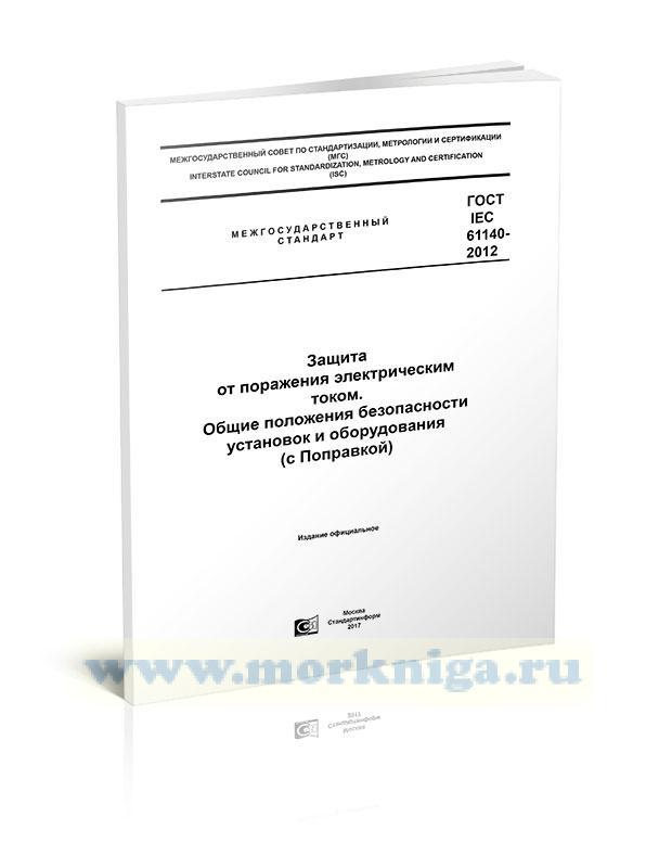 ГОСТ IEC 61140-2012 Защита от поражения электрическим током. Общие положения безопасности установок и оборудования (с Поправкой) 2021 год. Последняя редакция
