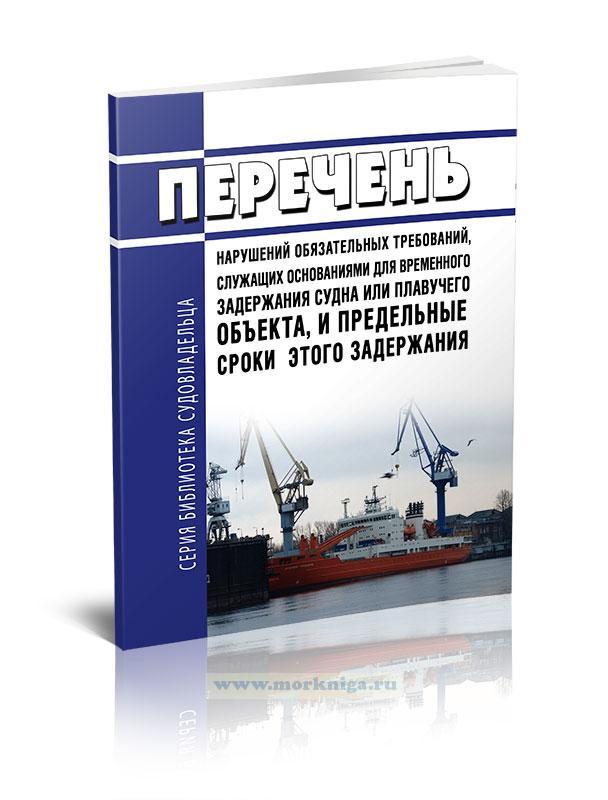 Перечень нарушений обязательных требований, служащих основаниями для временного задержания судна или плавучего объекта, и предельные сроки этого задержания 2021 год. Последняя редакция