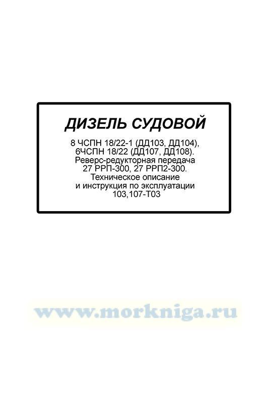 Дизель судовой 8 ЧСПН 18/22-1 (ДД103, ДД104), 6ЧСПН 18/22 (ДД107, ДД108). Реверс-редукторная передача 27 РРП-300, 27 РРП2-300. Техническое описание и инструкция по эксплуатации 103,107-Т03