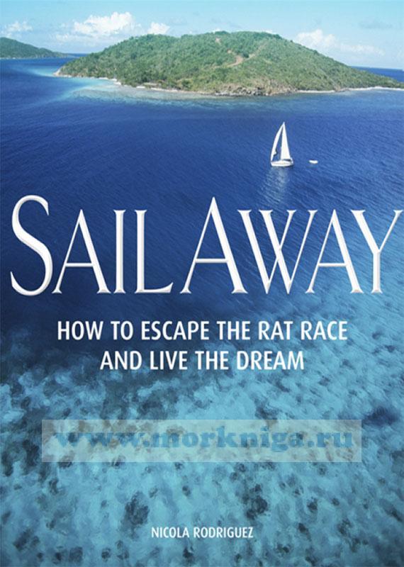 Sail away. How to escape the rat race and live the dream/Уплыть. Как избежать крысиных бегов и жить мечтой