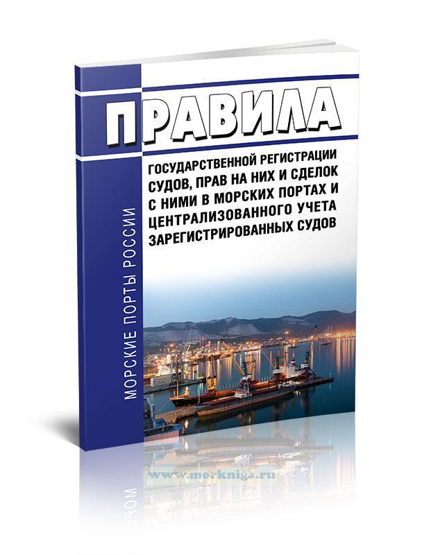 Правила государственной регистрации судов, прав на них и сделок с ними в морских портах и централизованного учета зарегистрированных судов 2020 год. Последняя редакция