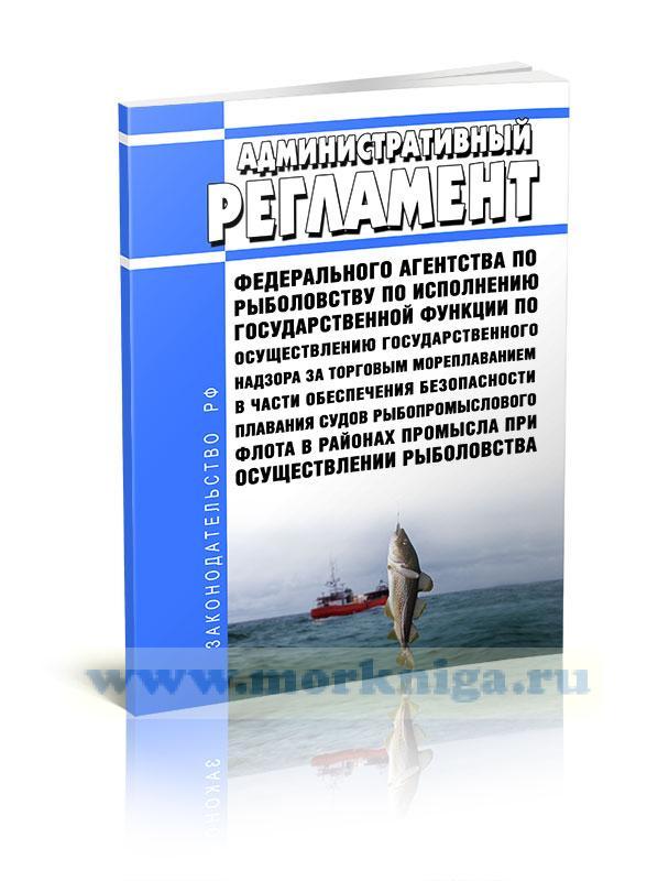 Административный регламент Федерального агентства по рыболовству по исполнению государственной функции по осуществлению государственного надзора за торговым мореплаванием в части обеспечения безопасности плавания судов рыбопромыслового флота в районах промысла при осуществлении рыболовства 2020 год. Последняя редакция
