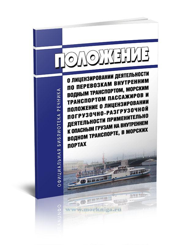Положение о лицензировании деятельности по перевозкам внутренним водным транспортом, морским транспортом пассажиров и Положение о лицензировании погрузочно-разгрузочной деятельности применительно к опасным грузам на внутреннем водном транспорте, в морских портах 2021 год. Последняя редакция