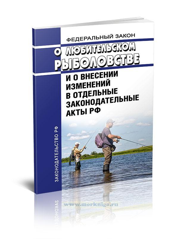 Федеральный Закон «О любительском рыболовстве и о внесении изменений в отдельные законодательные акты РФ» №475-ФЗ от 12 декабря 2018 года 2019 год. Последняя редакция