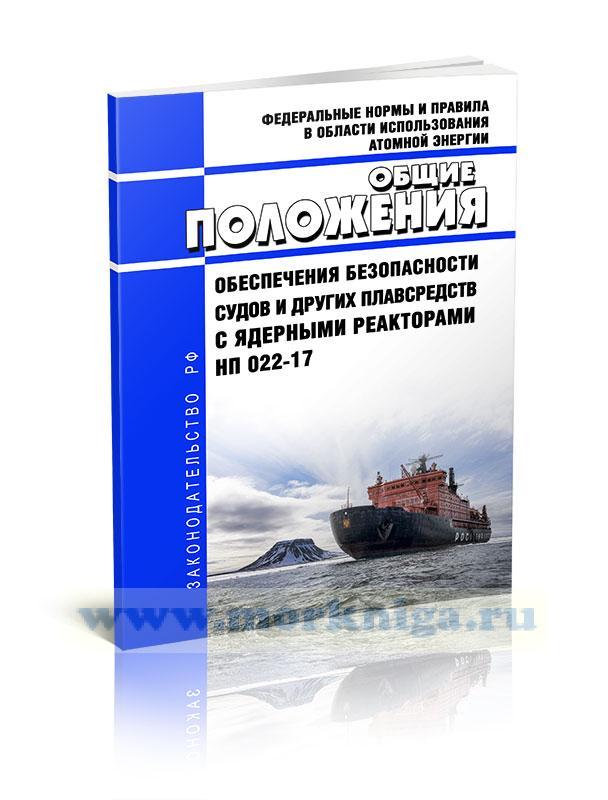 НП 022-17 Федеральные нормы и правила в области использования атомной энергии. Общие положения обеспечения безопасности судов и других плавсредств с ядерными реакторами 2020 год. Последняя редакция