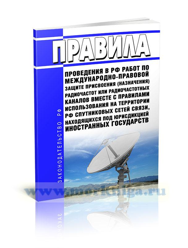 Правила проведения в Российской Федерации работ по международно-правовой защите присвоения (назначения) радиочастот или радиочастотных каналов вместе с Правилами использования на территории Российской Федерации спутниковых сетей связи, находящихся под юрисдикцией иностранных государств 2020 год. Последняя редакция