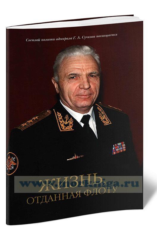 Жизнь, отданная флоту. Светлой памяти адмирала Г.А. Сучкова посвящается