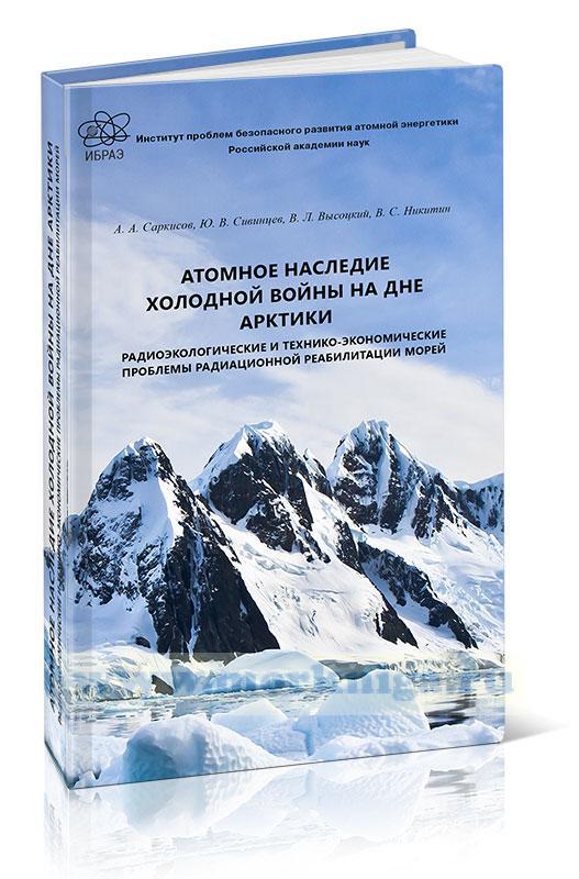 Атомное наследие холодной войны на дне Арктики. Радиоэкологические и технико-экономические проблемы радиационной реабилитации морей