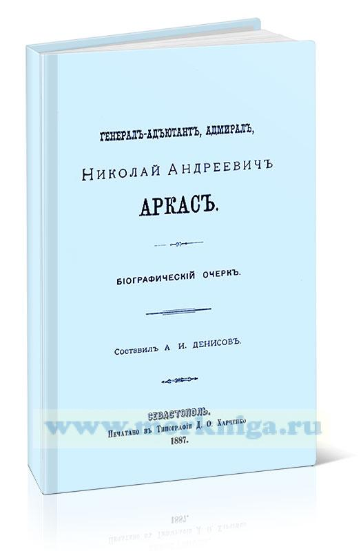 Генерал-адъютант, адмирал Николай Андреевич Аркас. Биографический очерк