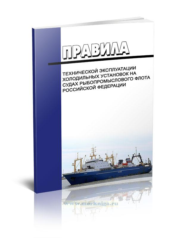 Правила технической эксплуатации холодильных установок на судах рыбопромыслового флота Российской Федерации 2021 год. Последняя редакция