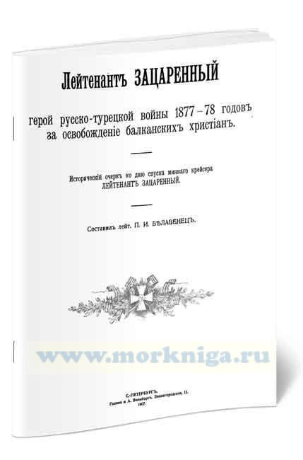 Лейтенант Зацаренный - герой русско-турецкой войны 1877-78 годов за освобождение балканских христиан. Исторический очерк ко дню спуска минного крейсера «Лейтенант Зацаренный»