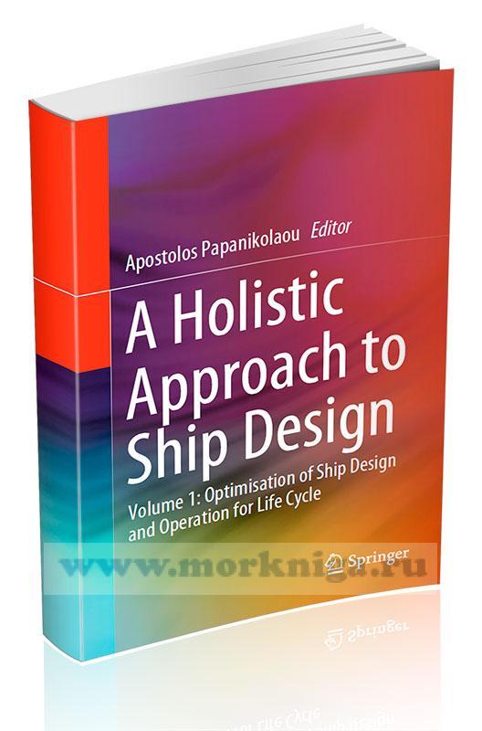 A Holistic Approach to Ship Design. Volume 1: Optimisation of Ship Design and Operation for Life Cycle/Целостный подход к проектированию кораблей. Том 1: Оптимизация конструкции и эксплуатации судна в течение жизненного цикла
