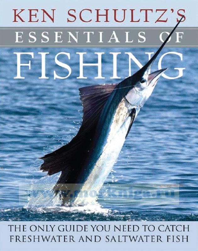 Ken Schultz's Essentials of Fishing. The Only Guide You Need to Catch Freshwater and Saltwater Fish/Основы рыбалки Кена Шульца. Единственное руководство, которое вам нужно, чтобы поймать пресноводную и морскую рыбу