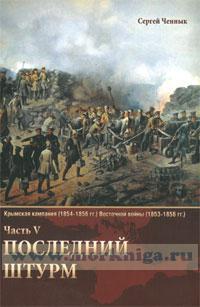 Последний штурм. Крымская кампания (1854-1856 гг.) Восточной войны (1853-1856 гг.) Часть. V