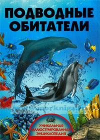 Подводные обитатели. Уникальная иллюстрированная энциклопедия