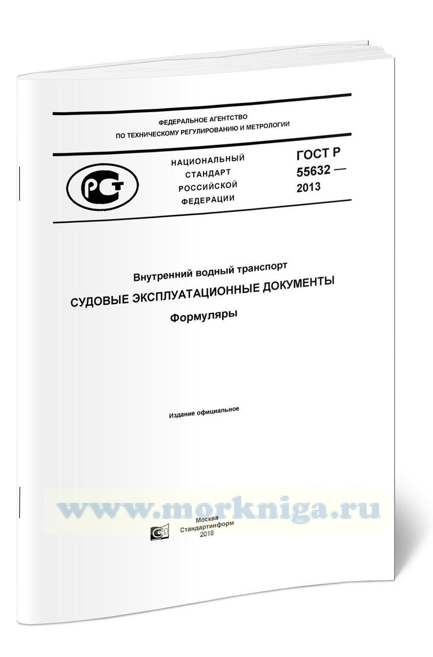 ГОСТ Р 55632-2013 Внутренний водный транспорт. Судовые эксплуатационные документы. Формуляры 2021 год. Последняя редакция