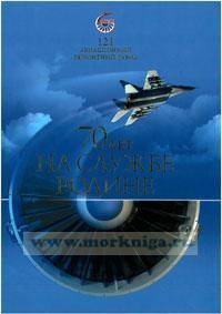 121 авиационный ремонтный завод. 70 лет на службе Родине (издание 2-е, дополненное и переработанное)