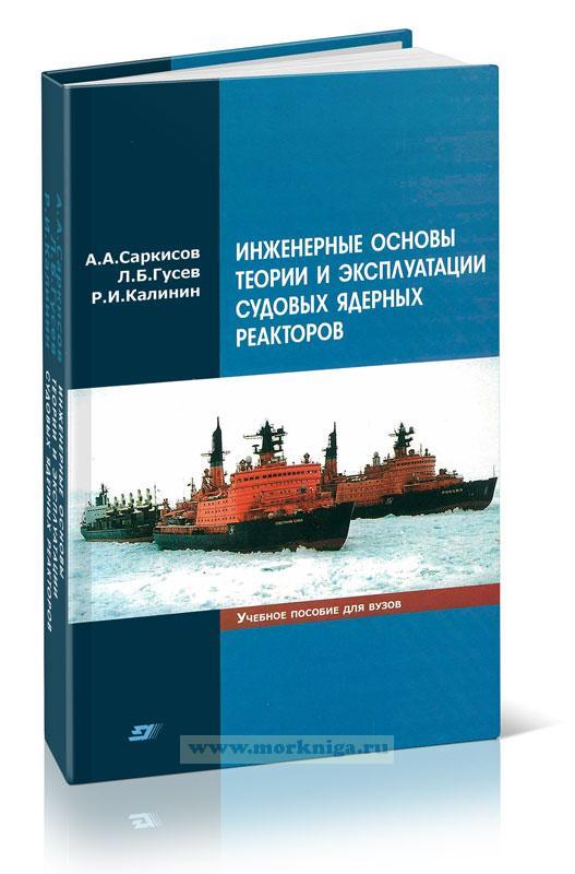 Инженерные основы теории и эксплуатации судовых ядерных реакторов. Учебное пособие для вузов
