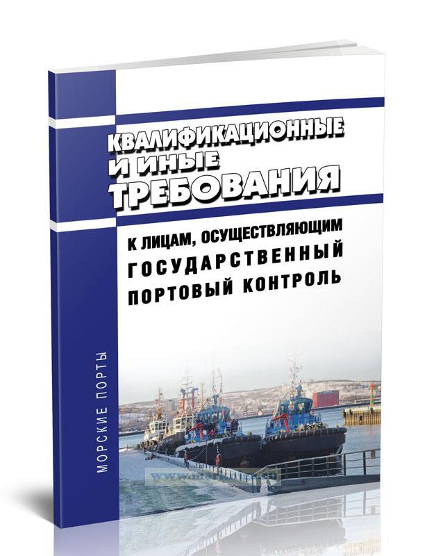 Квалификационные и иные требования к лицам, осуществляющим государственный портовый контроль 2021 год. Последняя редакция