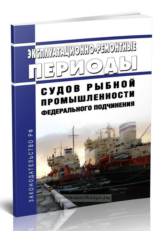 Эксплуатационно-ремонтные периоды судов рыбной промышленности федерального подчинения (Приложение 2) 2021 год. Последняя редакция