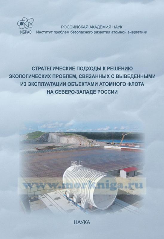 Стратегические подходы к решению экологических проблем, связанных с выведенными из эксплуатации объектами атомного флота на Северо-Западе России