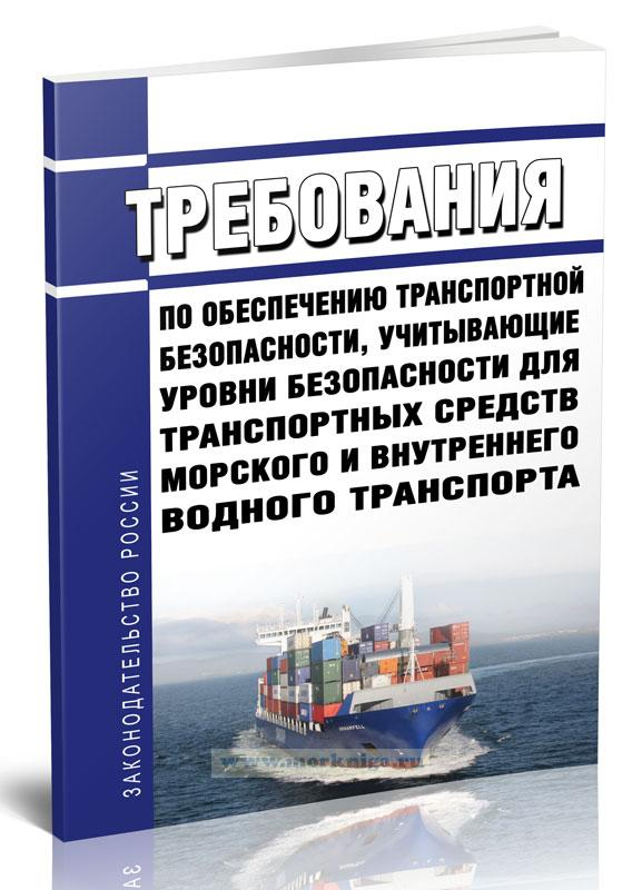 Требования по обеспечению транспортной безопасности, учитывающие уровни безопасности для транспортных средств морского и внутреннего водного транспорта 2020 год. Последняя редакция