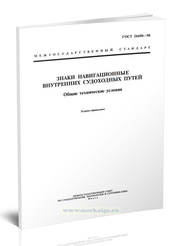 ГОСТ 26600-98 Знаки навигационные внутренних судоходных путей. Общие технические условия 2021 год. Последняя редакция