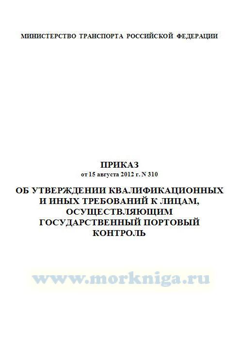 Квалификационные и иные требования к лицам, осуществляющим государственный портовый контроль. Приказ от 15 августа 2012 г. N 310