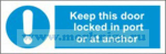 Дверь должна быть задраена в случае угрозы безопасности в порту или на якоре. Keep this door locked in port or at anchor (самоклейка)