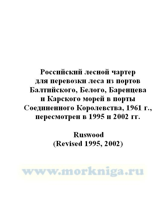 Российский лесной чартер для перевозки леса из портов Балтийского, Белого, Баренцева и Карского морей в порты Соединенного Королевства, 1961 г., пересмотрен в 1995 и 2002 гг._Ruswood (Revised 1995, 2002)