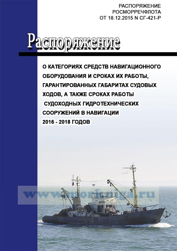 О категориях средств навигационного оборудования и сроках их работы, гарантированных габаритах судовых ходов, а также сроках работы судоходных гидротехнических сооружений в навигации 2016 - 2018 годов. Распоряжение Росморречфлота от 18.12.2015 N СГ-421-р