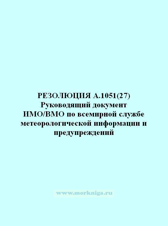 Резолюция А.1051(27) Руководящий документ ИМО/ВМО по всемирной службе метеорологической информации и предупреждений