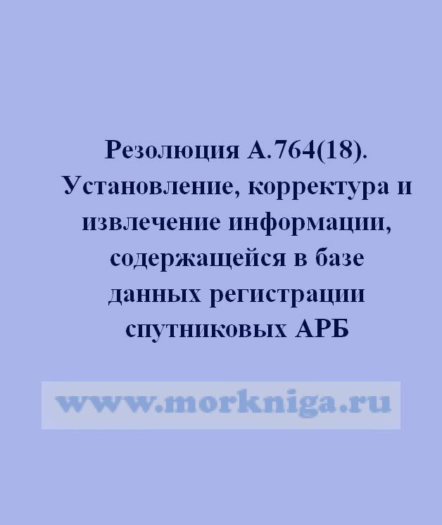 Резолюция А.764(18). Установление, корректура и извлечение информации, содержащейся в базе данных регистрации спутниковых АРБ