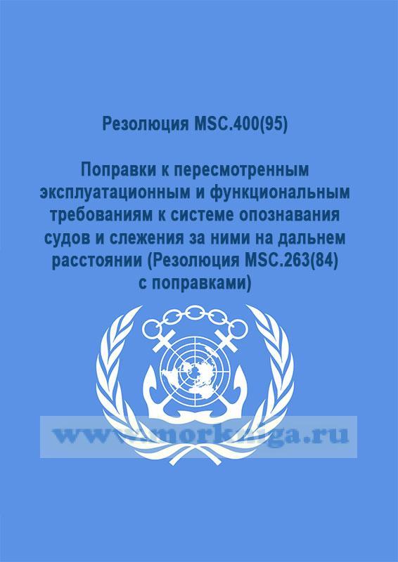 Резолюция MSC.400(95) Поправки к пересмотренным эксплуатационным и функциональным требованиям к системе опознавания судов и слежения за ними на дальнем расстоянии (Резолюция MSC.263(84) с поправками)