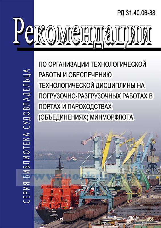 РД 31.40.06-88 Рекомендации по организации технологической работы и обеспечению технологической дисциплины на погрузочно-разгрузочных работах в портах и пароходствах (объединениях) Минморфлота. Последняя редакция