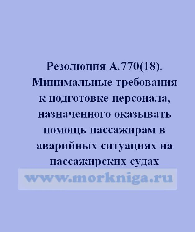 Резолюция А.770(18). Минимальные требования к подготовке персонала, назначенного оказывать помощь пассажирам в аварийных ситуациях на пассажирских суд