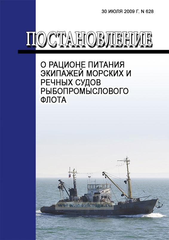 О рационе питания экипажей морских и речных судов рыбопромыслового флота  Постановление от 30 июля 2009 г. N 628