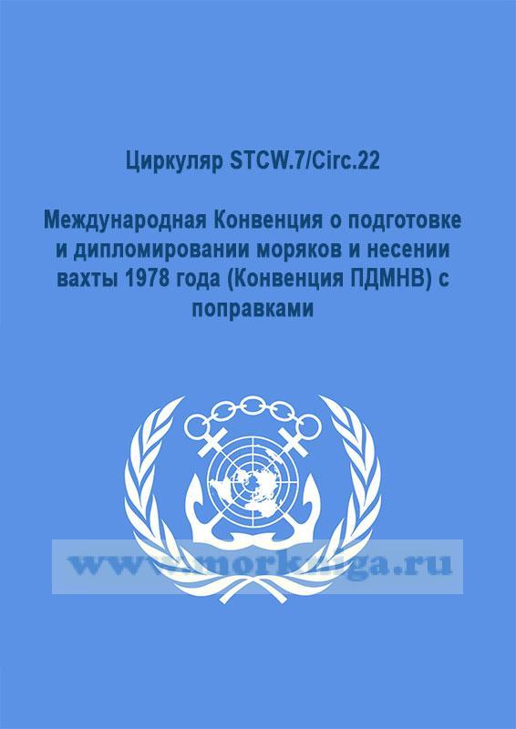 Циркуляр STCW.7/Circ.22 Международная Конвенция о подготовке и дипломировании моряков и несении вахты 1978 года (Конвенция ПДМНВ) с поправками