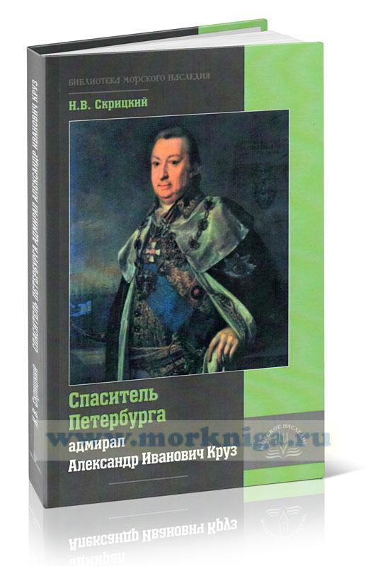 Спаситель Петербурга адмирал Александр Иванович Круз. 1731-1799. Хроника необычной судьбы