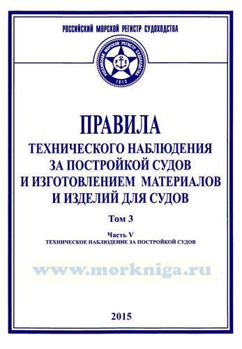 Правила технического наблюдения за постройкой судов и изготовлением материалов и изделий для судов. Часть 5. 2015