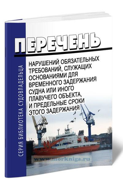 Перечень нарушений обязательных требований, служащих основаниями для временного задержания судна или иного плавучего объекта, и предельные сроки этого задержания 2020 год. Последняя редакция