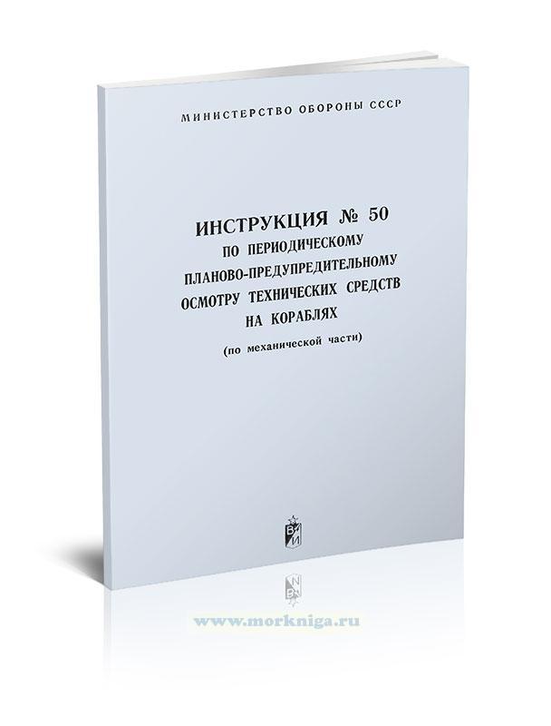 Инструкция №50 по периодическому планово-предупредительному осмотру технических средств на кораблях (по механической части)